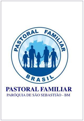PASTORAL FAMILIAR    PAR QUIA DE S O SEBASTI O - BM