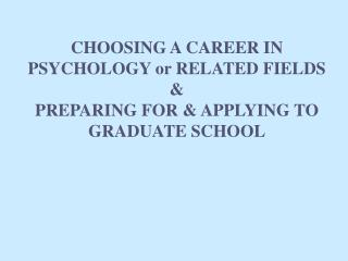 CHOOSING A CAREER IN PSYCHOLOGY or RELATED FIELDS &  PREPARING FOR & APPLYING TO GRADUATE SCHOOL