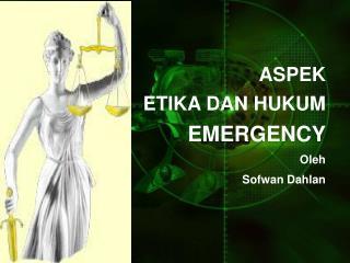 ASPEK  ETIK A  DAN HUKUM EMERGENCY Oleh Sofwan Dahlan