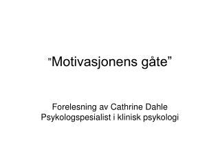 """"""" Motivasjonens gåte"""" Forelesning av Cathrine Dahle Psykologspesialist i klinisk psykologi"""