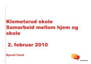 Klemetsrud skole Samarbeid mellom hjem og skole  2. februar 2010 Kjersti Falck