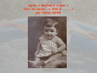 Après «Martine à la mer» Voici les séries… «JND à …………» par Daniel ADAM