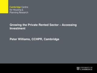 Growing the Private Rented Sector – Accessing Investment  Peter Williams, CCHPR, Cambridge