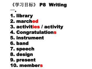 《 学习目标 》 P8  Writing 一 .  library  march ed  activit ies  / activity  Congratulation s  instrument