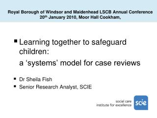 Learning together to safeguard children:  a 'systems' model for case reviews Dr Sheila Fish