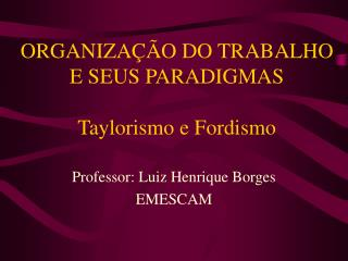 ORGANIZA  O DO TRABALHO E SEUS PARADIGMAS  Taylorismo e Fordismo
