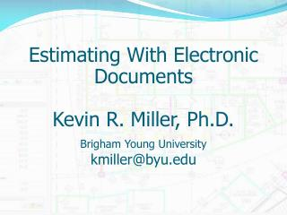 Estimating With Electronic Documents  Kevin R. Miller, Ph.D. Brigham Young University  kmillerbyu