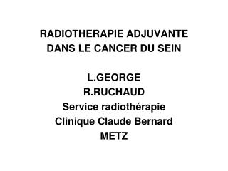 RADIOTHERAPIE ADJUVANTE DANS LE CANCER DU SEIN L.GEORGE R.RUCHAUD Service radiothérapie