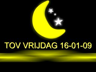 TOV VRIJDAG 16-01-09