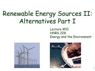 Renewable Energy Sources II: Alternatives Part I