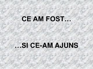 CE AM FOST