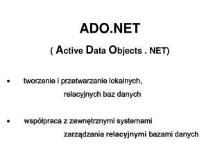 ADO.NET (  A ctive  D ata  O bjects . NET) ·  tworzenie i przetwarzanie lokalnych,