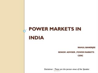 Power Markets in India  Rahul  Banerjee 			Senior  Adviser , Power Markets  					CERC