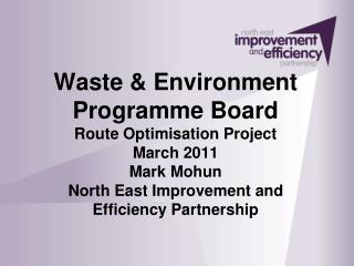 Waste  Environment Programme Board Route Optimisation Project  March 2011 Mark Mohun North East Improvement and Efficien