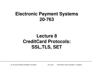 Electronic Payment Systems 20-763 Lecture 8 CreditCard Protocols: SSL,TLS, SET