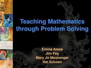 Teaching Mathematics through Problem Solving Emma Ames  Jim Fey Mary Jo Messenger Hal Schoen