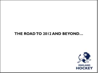 THE ROAD TO 2012 AND BEYOND…