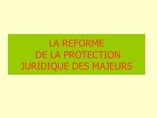 LA REFORME  DE LA PROTECTION JURIDIQUE DES MAJEURS