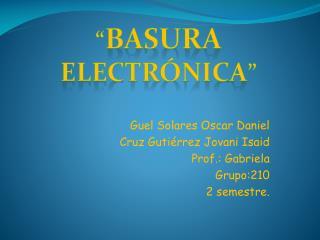 Guel Solares Oscar Daniel Cruz Gutiérrez Jovani Isaid Prof .: Gabriela  Grupo:210 2 semestre.