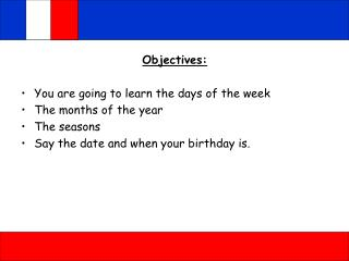 Objectives: You are going to learn the days of the week The months of the year The seasons