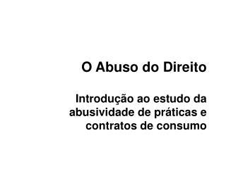 O Abuso do Direito Introdução ao estudo da abusividade de práticas e contratos de consumo