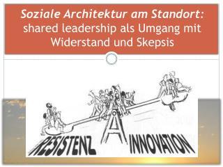Soziale Architektur am Standort: shared leadership  als Umgang mit Widerstand und Skepsis