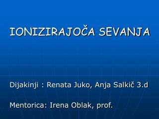 IONIZIRAJOČA SEVANJA Dijakinji : Renata Juko, Anja Salkič 3.d Mentorica: Irena Oblak, prof.