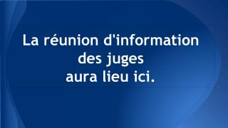 La réunion  d'information des juges  aura  lieu ici.