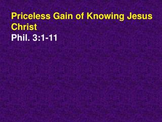 Priceless Gain of Knowing Jesus Christ Phil. 3:1-11