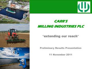 "CARR'S MILLING INDUSTRIES PLC "" extending our reach "" Preliminary Results Presentation"
