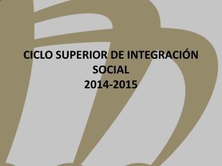 CICLO SUPERIOR DE INTEGRACIÓN SOCIAL 2014-2015