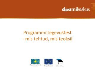 Programmi tegevustest  - mis tehtud, mis teoksil