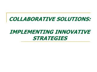 COLLABORATIVE SOLUTIONS:  IMPLEMENTING INNOVATIVE STRATEGIES