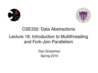 CSE332: Data Abstractions Lecture 18: Introduction to Multithreading and Fork-Join Parallelism