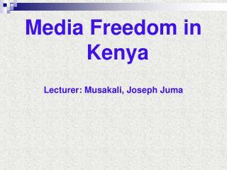 Media Freedom in Kenya Lecturer: Musakali, Joseph Juma