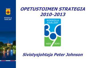 OPETUSTOIMEN STRATEGIA  2010-2013 Sivistysjohtaja Peter Johnson