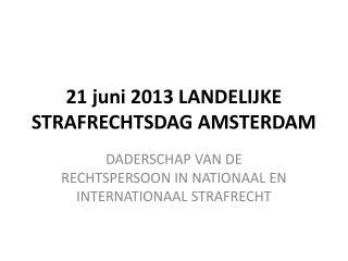 21 juni 2013 LANDELIJKE STRAFRECHTSDAG AMSTERDAM