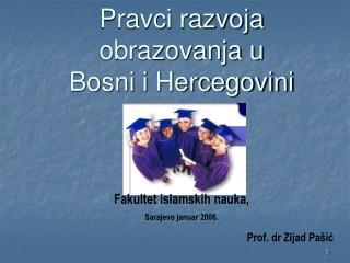 Pravci razvoja obrazovanja u  Bosni i Hercegovini Fakultet islamskih nauka,  Sarajevo januar 2006.