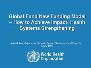Global Fund New Funding Model � How to Achieve Impact: Health Systems Strengthening