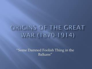 ORIGINS OF THE GREAT WAR (1870-1914)