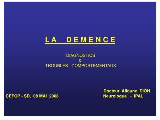 L A     D E M E N C E  DIAGNOSTICS  &   TROUBLES   COMPORTEMENTAUX Docteur  Alioune  DIOH