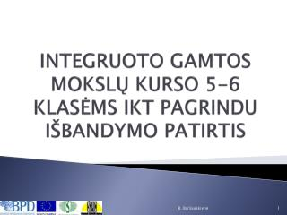INTEGRUOTO GAMTOS MOKSLŲ KURSO 5-6 KLASĖMS IKT PAGRINDU IŠBANDYMO PATIRTIS