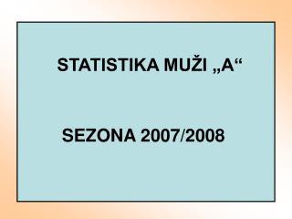 """STATISTIKA MUŽI """"A""""  SEZONA 2007/2008"""