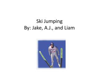 Ski Jumping By: Jake, A.J., and Liam
