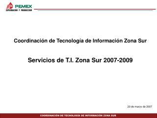 Coordinación de Tecnología de Información Zona Sur  Servicios de T.I. Zona Sur 2007-2009
