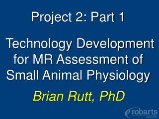 Project 2: Part 1   Technology Development for MR Assessment of Small Animal Physiology  Brian Rutt, PhD