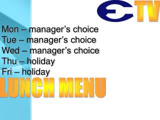 Mon – manager's choice Tue – manager's choice Wed – manager's choice Thu – holiday Fri – holiday