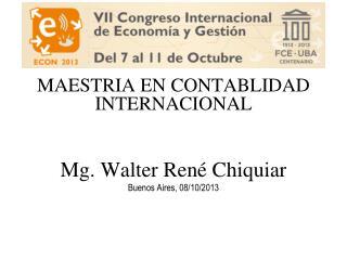 MAESTRIA EN CONTABLIDAD INTERNACIONAL Mg. Walter René Chiquiar Buenos Aires, 08/10/2013