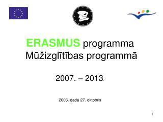ERASMUS programma  Mūžizglītības programmā 2007. – 2013 . 2006. gada 27. oktobris