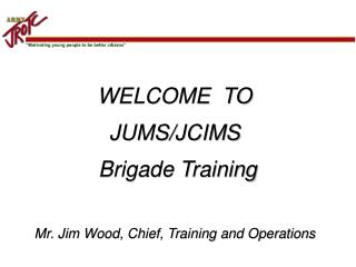 WELCOME  TO  JUMS/JCIMS Brigade Training Mr. Jim Wood, Chief, Training and Operations